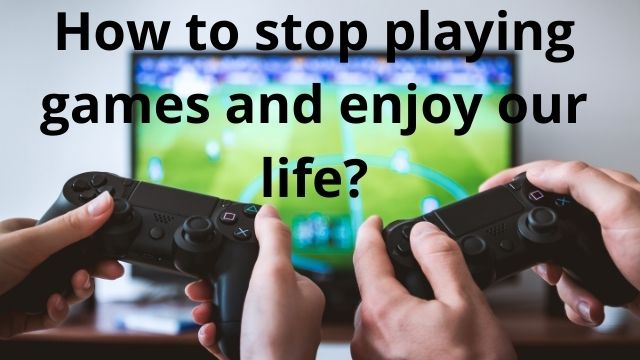 How to stop playing games and enjoy our life?